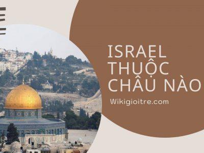Israel thuộc châu nào? Những điều thú vị của quốc gia này