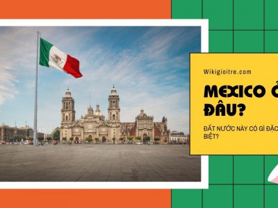 Cùng tìm hiểu xem Mexico ở đâu? Có điểm gì đặc biệt?